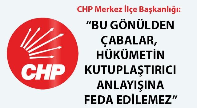 """CHP Merkez İlçe Başkanlığı: """"Bu gönülden çabalar, hükümetin kutuplaştırıcı anlayışına feda edilemez"""""""