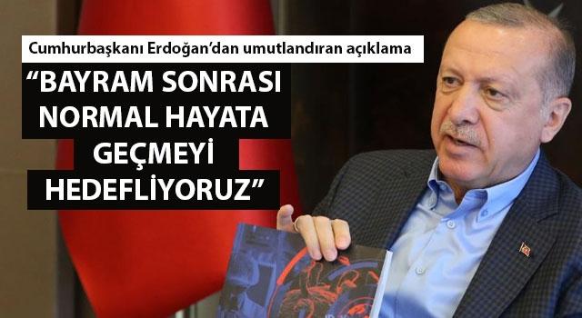 """Cumhurbaşkanı Erdoğan: """"Bayram sonrası normal hayata geçmeyi hedefliyoruz"""""""