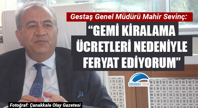 """Gestaş Müdürü Mahir Sevinç: """"Gemi kiralama ücretleri nedeniyle feryat ediyorum"""""""