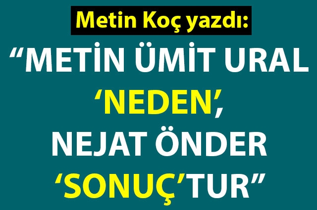 """Metin Ümit Ural 'neden', Nejat Önder 'sonuç'tur"""