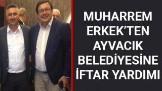 Muharrem Erkek'ten, Ayvacık Belediyesine iftar yardımı