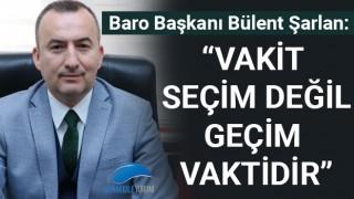 """Baro Başkanı Şarlan: """"Vakit seçim değil, geçim vaktidir"""""""