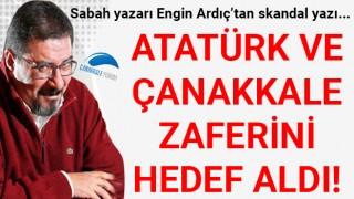 Sabah yazarı Engin Ardıç'tan skandal yazı: Atatürk ve Çanakkale Zaferi'ni hedef aldı!