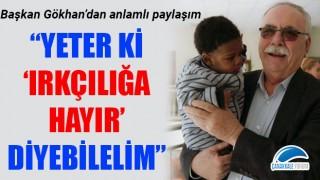 """Başkan Gökhan'dan anlamlı paylaşım: """"Yeter ki 'Irkçılığa Hayır' diyebilelim"""""""