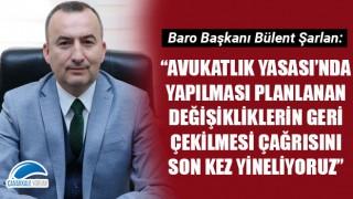 """Bülent Şarlan: """"Avukatlık Yasası'nda yapılması planlanan değişikliklerin geri çekilmesi çağrısını son kez yineliyoruz"""""""