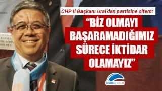 """CHP'li Ural'dan partisine sitem: """"Biz olmayı başaramadığımız sürece iktidar olamayız"""""""