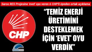 """Saros RES Projesine 'evet' oyu veren 6 CHP'li üyeden ortak açıklama: """"Temiz enerji üretimini desteklemek için 'evet' oyu verdik"""""""