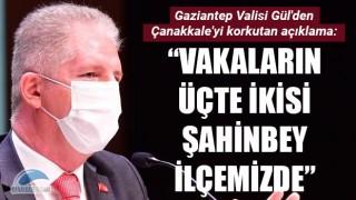 """Gaziantep Valisi Gül'den, Çanakkale'yi korkutan açıklama: """"Vakaların üçte ikisi Şahinbey ilçemizde"""""""