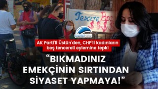"""AK Parti'li Üstün'den, CHP'li kadınların boş tencereli eylemine tepki: """"Bıkmadınız emekçinin sırtından siyaset yapmaya!"""""""