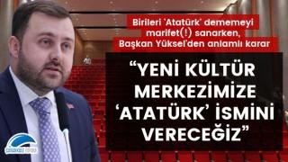 Birileri 'Atatürk' dememeyi marifet(!) sanarken, Başkan Yüksel'den anlamlı karar