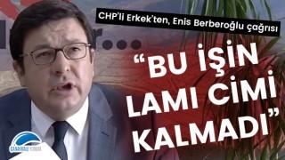 """CHP'li Erkek'ten, Enis Berberoğlu çağrısı: """"Bu işin lamı cimi kalmadı"""""""