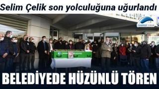 Belediyede hüzünlü tören: Selim Çelik son yolculuğuna uğurlandı