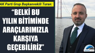 """Bülent Turan: """"Belki bu yılın bitiminde araçlarımızla karşıya geçebiliriz"""""""