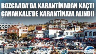 Bozcaada'da karantinadan kaçtı, Çanakkale'de karantinaya alındı!