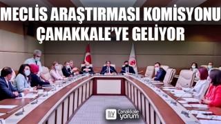 Meclis Araştırması Komisyonu, Çanakkale'ye geliyor